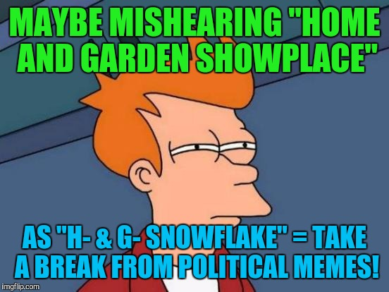 "TRUE STORY! JUST HAPPENED TODAY. :D | MAYBE MISHEARING ""HOME AND GARDEN SHOWPLACE"" AS ""H- & G- SNOWFLAKE"" = TAKE A BREAK FROM POLITICAL MEMES! 