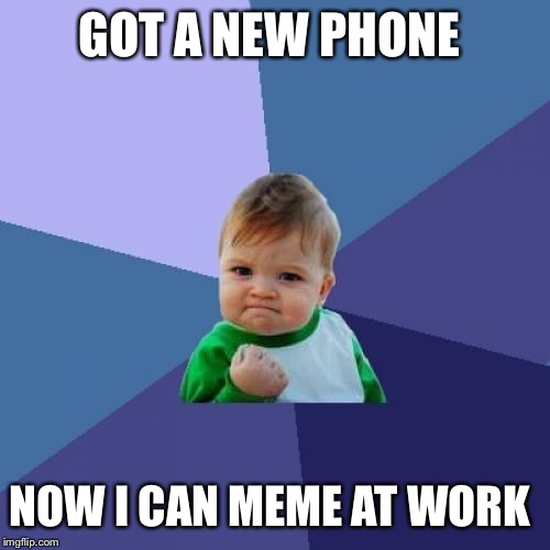 Success Kid Meme | GOT A NEW PHONE NOW I CAN MEME AT WORK | image tagged in memes,success kid | made w/ Imgflip meme maker
