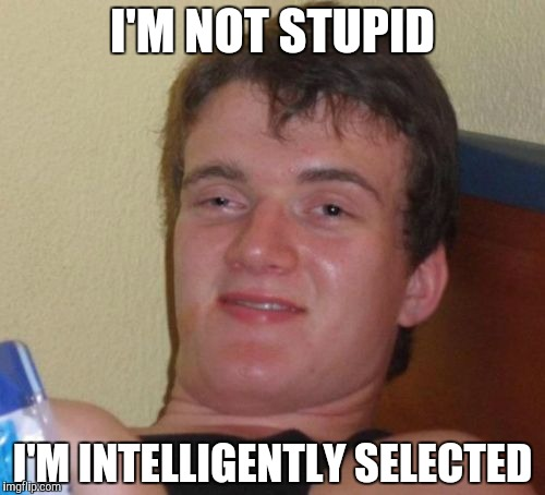 10 Guy Meme | I'M NOT STUPID I'M INTELLIGENTLY SELECTED | image tagged in memes,10 guy | made w/ Imgflip meme maker