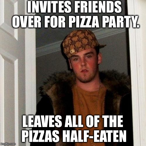 Scumbag Steve Meme | INVITES FRIENDS OVER FOR PIZZA PARTY. LEAVES ALL OF THE PIZZAS HALF-EATEN | image tagged in memes,scumbag steve | made w/ Imgflip meme maker