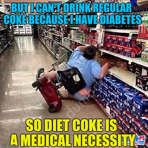 SO DIET COKE IS A MEDICAL NECESSITY BUT I CAN'T DRINK REGULAR COKE BECAUSE I HAVE DIABETES | made w/ Imgflip meme maker