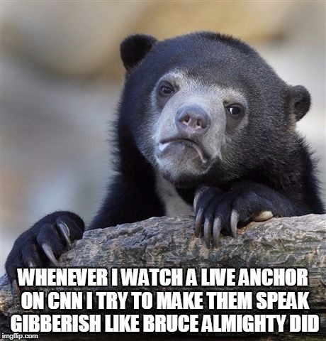 Confession Bear Meme | WHENEVER I WATCH A LIVE ANCHOR ON CNN I TRY TO MAKE THEM SPEAK GIBBERISH LIKE BRUCE ALMIGHTY DID | image tagged in memes,confession bear | made w/ Imgflip meme maker