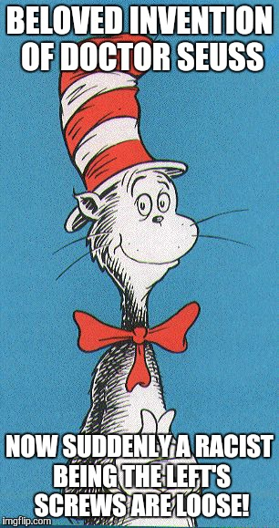 cat in the hat | BELOVED INVENTION OF DOCTOR SEUSS NOW SUDDENLY A RACIST BEING THE LEFT'S SCREWS ARE LOOSE! | image tagged in cat in the hat | made w/ Imgflip meme maker