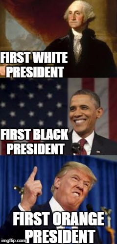 FIRST WHITE PRESIDENT FIRST ORANGE PRESIDENT FIRST BLACK PRESIDENT | image tagged in presidents | made w/ Imgflip meme maker