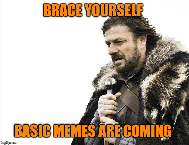 Back to the basics of memes week! A Sewmyeyesshut/Lynch1979 event! Oct 2-8 | BRACE YOURSELF BASIC MEMES ARE COMING | image tagged in memes,brace yourselves x is coming,back to basics meme week,lynch1979,sewmyeyesshut | made w/ Imgflip meme maker