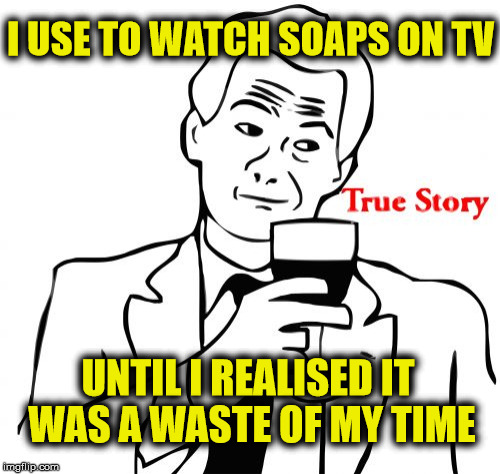 True Story | I USE TO WATCH SOAPS ON TV UNTIL I REALISED IT WAS A WASTE OF MY TIME | image tagged in memes,true story,tv,soaps | made w/ Imgflip meme maker