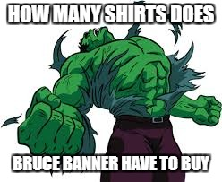 Bruce Noshirt | HOW MANY SHIRTS DOES BRUCE BANNER HAVE TO BUY | image tagged in marvel,hulk,avengers,memes | made w/ Imgflip meme maker