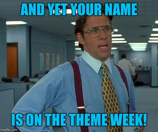 That Would Be Great Meme | AND YET YOUR NAME IS ON THE THEME WEEK! | image tagged in memes,that would be great | made w/ Imgflip meme maker