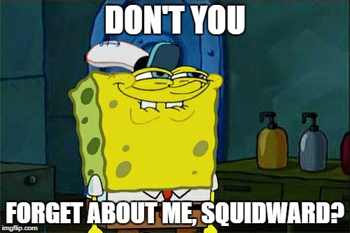 Dont You Squidward Meme | DON'T YOU FORGET ABOUT ME, SQUIDWARD? | image tagged in memes,dont you squidward | made w/ Imgflip meme maker