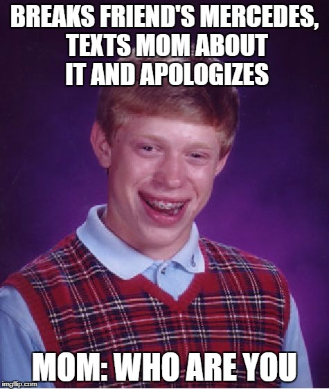 Bad Luck Brian Meme | BREAKS FRIEND'S MERCEDES, TEXTS MOM ABOUT IT AND APOLOGIZES MOM: WHO ARE YOU | image tagged in memes,bad luck brian,funny,mercedes,texting,apology | made w/ Imgflip meme maker