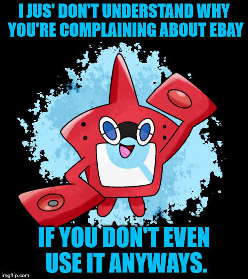I mean...come on people. | I JUS' DON'T UNDERSTAND WHY YOU'RE COMPLAINING ABOUT EBAY IF YOU DON'T EVEN USE IT ANYWAYS. | image tagged in rotomdex | made w/ Imgflip meme maker