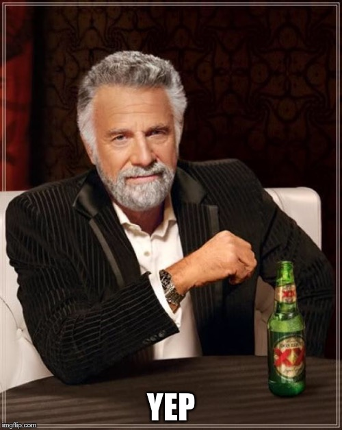 The Most Interesting Man In The World Meme | YEP | image tagged in memes,the most interesting man in the world | made w/ Imgflip meme maker