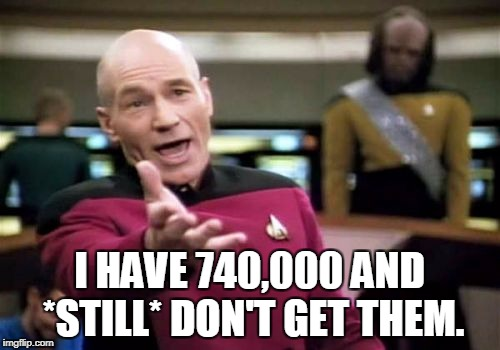 Picard Wtf Meme | I HAVE 740,000 AND *STILL* DON'T GET THEM. | image tagged in memes,picard wtf | made w/ Imgflip meme maker