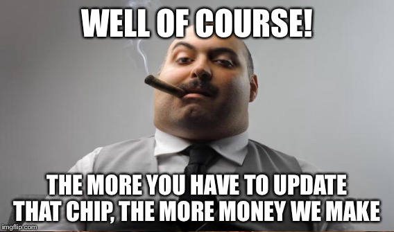 WELL OF COURSE! THE MORE YOU HAVE TO UPDATE THAT CHIP, THE MORE MONEY WE MAKE | made w/ Imgflip meme maker