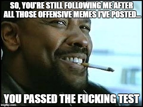 You passed the test | SO, YOU'RE STILL FOLLOWING ME AFTER ALL THOSE OFFENSIVE MEMES I'VE POSTED... YOU PASSED THE F**KING TEST | image tagged in denzel washington - nerd,memes,following,follower,offensive,offended | made w/ Imgflip meme maker