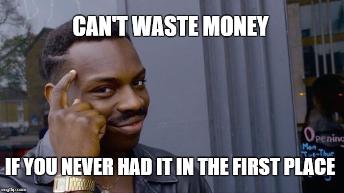 Roll Safe Think About It Meme | CAN'T WASTE MONEY IF YOU NEVER HAD IT IN THE FIRST PLACE | image tagged in roll safe think about it | made w/ Imgflip meme maker