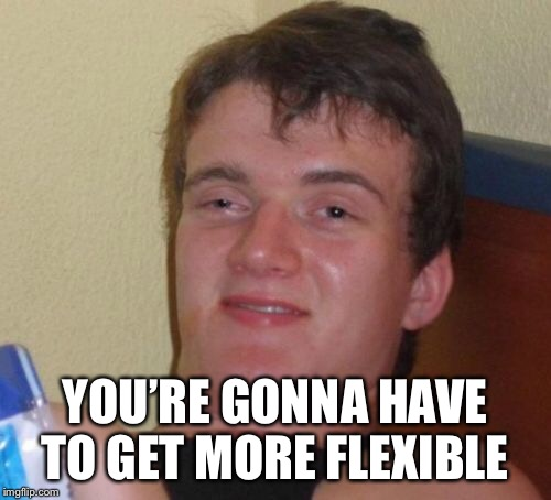 10 Guy Meme | YOU'RE GONNA HAVE TO GET MORE FLEXIBLE | image tagged in memes,10 guy | made w/ Imgflip meme maker