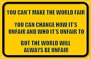 Blank Yellow Sign | YOU CAN'T MAKE THE WORLD FAIR BUT THE WORLD WILL ALWAYS BE UNFAIR YOU CAN CHANGE HOW IT'S UNFAIR AND WHO IT'S UNFAIR TO | image tagged in memes,blank yellow sign | made w/ Imgflip meme maker