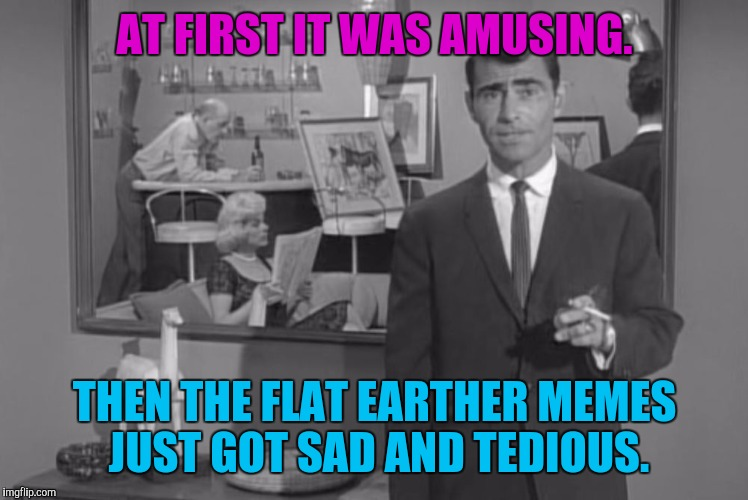 SMH :D | AT FIRST IT WAS AMUSING. THEN THE FLAT EARTHER MEMES JUST GOT SAD AND TEDIOUS. | image tagged in twilight keto zone,funny,memes | made w/ Imgflip meme maker
