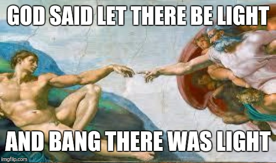 GOD SAID LET THERE BE LIGHT AND BANG THERE WAS LIGHT | made w/ Imgflip meme maker