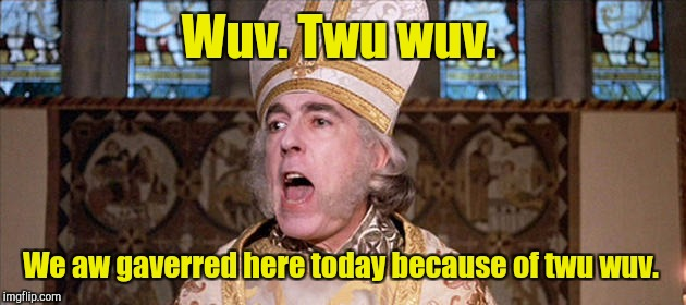 Wuv. Twu wuv. We aw gaverred here today because of twu wuv. | made w/ Imgflip meme maker