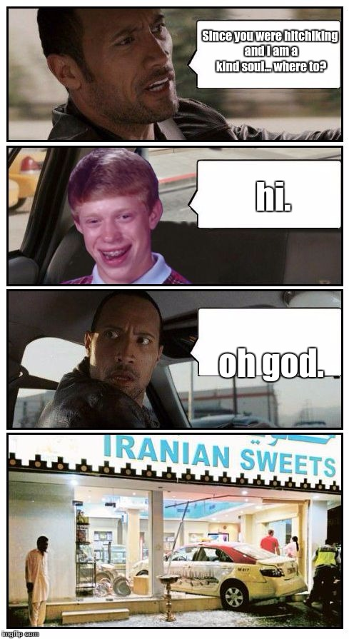 Bad Luck Brian Disaster Taxi runs into Iranian Sweet store | Since you were hitchiking and I am a kind soul... where to? oh god. hi. | image tagged in bad luck brian disaster taxi runs into iranian sweet store,bad luck brian,the rock driving | made w/ Imgflip meme maker