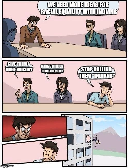 "but seriously, why is that not an obvious first step? | WE NEED MORE IDEAS FOR RACIAL EQUALITY WITH INDIANS GIVE THEM A HUGE SUBSIDY MAKE 5 MILLION HERITAGE SITES STOP CALLING THEM ""INDIANS"" 