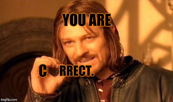 One Does Not Simply Meme | YOU ARE C RRECT. | image tagged in memes,one does not simply | made w/ Imgflip meme maker