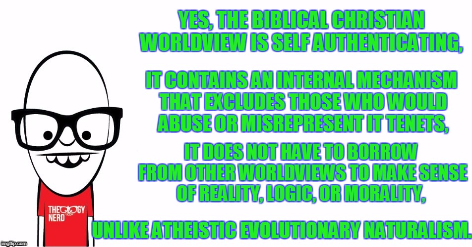 Theology Nerd  | YES, THE BIBLICAL CHRISTIAN WORLDVIEW IS SELF AUTHENTICATING, UNLIKE ATHEISTIC EVOLUTIONARY NATURALISM. IT CONTAINS AN INTERNAL MECHANISM TH | image tagged in theology nerd | made w/ Imgflip meme maker