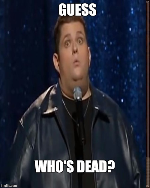 And another one gone, another one gone.. | GUESS WHO'S DEAD? | image tagged in dead,funny,ralphie may,heart attack | made w/ Imgflip meme maker