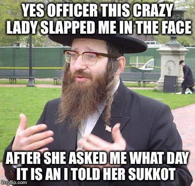 YES OFFICER THIS CRAZY LADY SLAPPED ME IN THE FACE AFTER SHE ASKED ME WHAT DAY IT IS AN I TOLD HER SUKKOT | image tagged in jewish dude,memes,funny | made w/ Imgflip meme maker