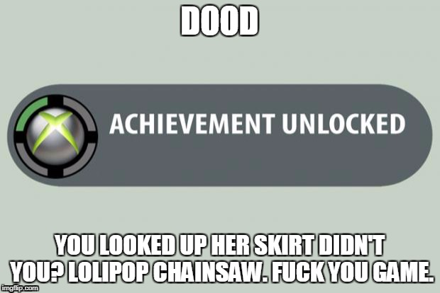 achievement unlocked | DOOD YOU LOOKED UP HER SKIRT DIDN'T YOU?LOLIPOP CHAINSAW.F**K YOU GAME. | image tagged in achievement unlocked | made w/ Imgflip meme maker