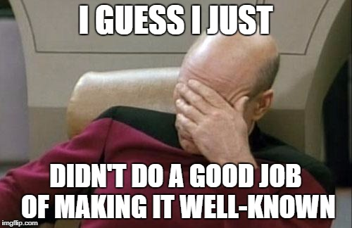 Captain Picard Facepalm Meme | I GUESS I JUST DIDN'T DO A GOOD JOB OF MAKING IT WELL-KNOWN | image tagged in memes,captain picard facepalm | made w/ Imgflip meme maker