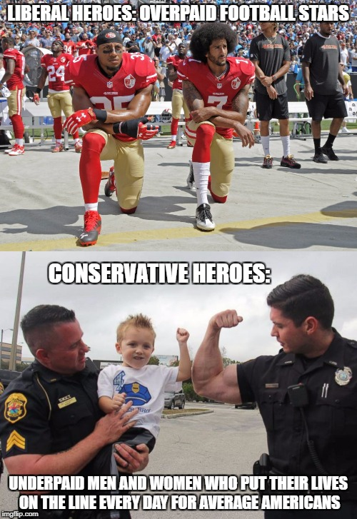 LIBERAL HEROES: OVERPAID FOOTBALL STARS UNDERPAID MEN AND WOMEN WHO PUT THEIR LIVES ON THE LINE EVERY DAY FOR AVERAGE AMERICANS CONSERVATIVE | made w/ Imgflip meme maker