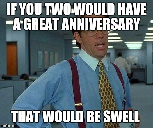 That Would Be Great Meme | IF YOU TWO WOULD HAVE A GREAT ANNIVERSARY THAT WOULD BE SWELL | image tagged in memes,that would be great | made w/ Imgflip meme maker