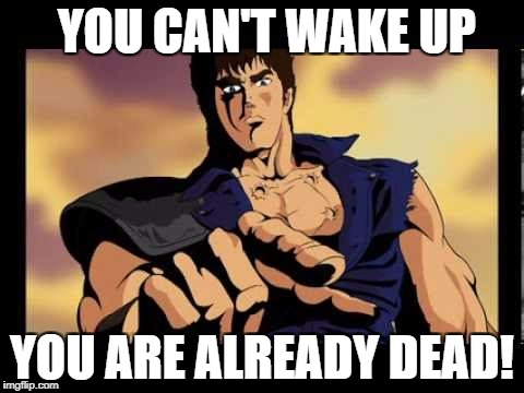 You are already dead | YOU CAN'T WAKE UP YOU ARE ALREADY DEAD! | image tagged in you are already dead | made w/ Imgflip meme maker