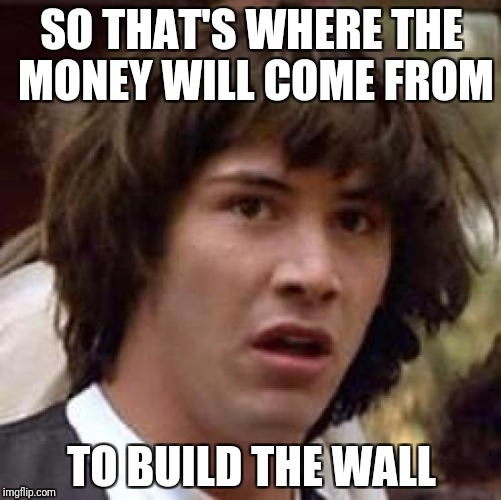 Conspiracy Keanu Meme | SO THAT'S WHERE THE MONEY WILL COME FROM TO BUILD THE WALL | image tagged in memes,conspiracy keanu | made w/ Imgflip meme maker