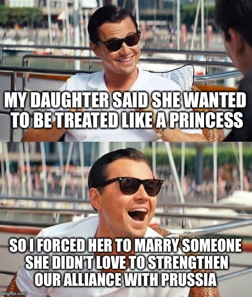 Leonardo Dicaprio Wolf Of Wall Street Meme | MY DAUGHTER SAID SHE WANTED TO BE TREATED LIKE A PRINCESS SO I FORCED HER TO MARRY SOMEONE SHE DIDN'T LOVE TO STRENGTHEN OUR ALLIANCE WITH P | image tagged in memes,leonardo dicaprio wolf of wall street | made w/ Imgflip meme maker
