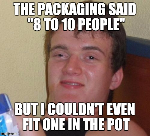 "10 Guy Meme | THE PACKAGING SAID ""8 TO 10 PEOPLE"" BUT I COULDN'T EVEN FIT ONE IN THE POT 
