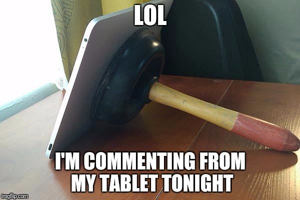LOL I'M COMMENTING FROM MY TABLET TONIGHT | made w/ Imgflip meme maker