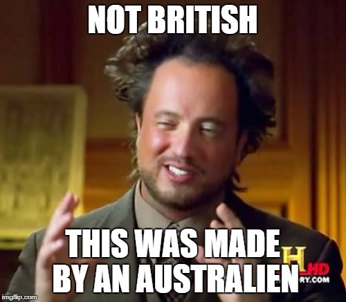Ancient Aliens Meme | NOT BRITISH THIS WAS MADE BY AN AUSTRALIEN | image tagged in memes,ancient aliens | made w/ Imgflip meme maker