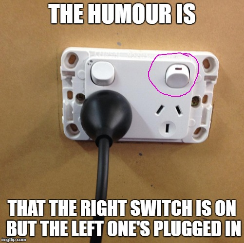 THE HUMOUR IS THAT THE RIGHT SWITCH IS ON BUT THE LEFT ONE'S PLUGGED IN | made w/ Imgflip meme maker