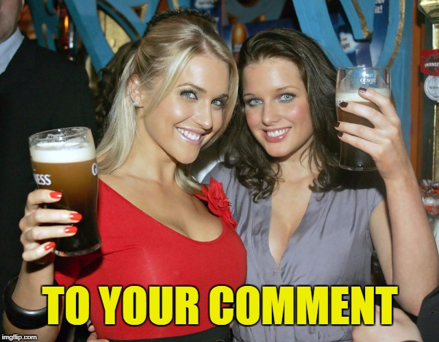 Cheers craziness 2 | TO YOUR COMMENT | image tagged in cheers craziness 2 | made w/ Imgflip meme maker