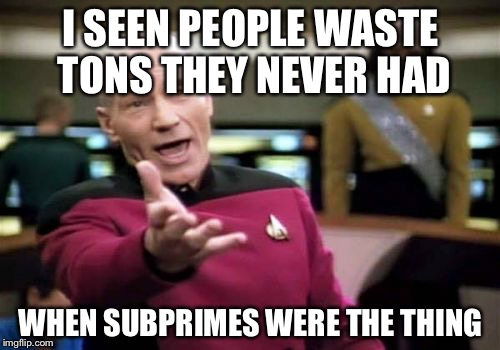 Picard Wtf Meme | I SEEN PEOPLE WASTE TONS THEY NEVER HAD WHEN SUBPRIMES WERE THE THING | image tagged in memes,picard wtf | made w/ Imgflip meme maker