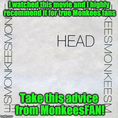 ATTENTION ALL MONKEES FANS!!! | I watched this movie and I highly recommend it for true Monkees fans Take this advice from MonkeesFAN! | image tagged in the monkees,funny memes,movies,head | made w/ Imgflip meme maker