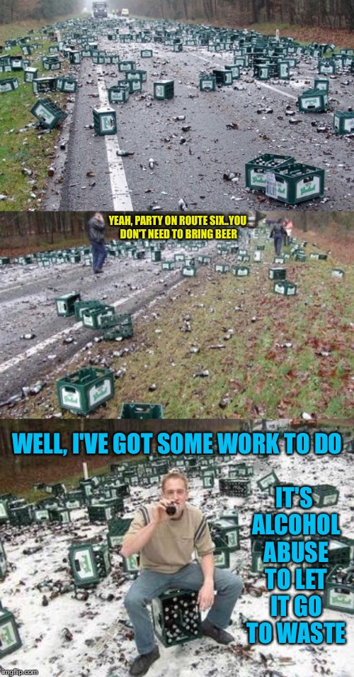 Should You Cry Over Spilt Beer? | YEAH, PARTY ON ROUTE SIX..YOU DON'T NEED TO BRING BEER WELL, I'VE GOT SOME WORK TO DO IT'S ALCOHOL ABUSE TO LET IT GO TO WASTE | image tagged in beer,truck,accident,alcohol,spilled,drinking | made w/ Imgflip meme maker