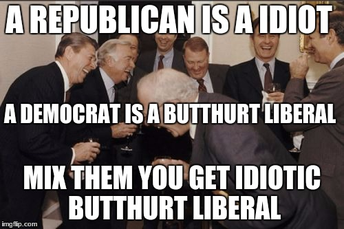 oh so very true! (LOL) | A REPUBLICAN IS A IDIOT MIX THEM YOU GET IDIOTIC BUTTHURT LIBERAL A DEMOCRAT IS A BUTTHURT LIBERAL | image tagged in memes,laughing men in suits | made w/ Imgflip meme maker