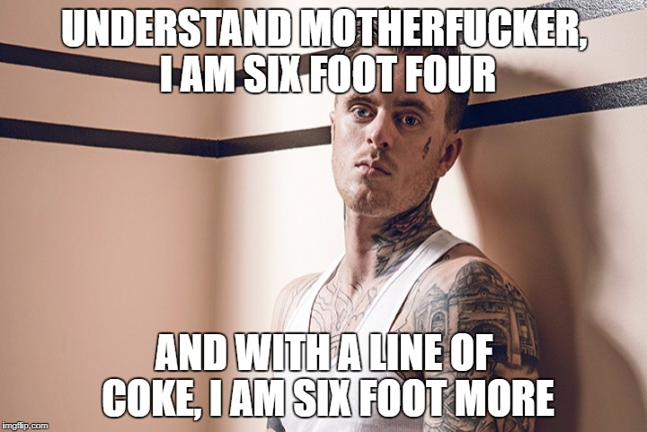 UNDERSTAND MOTHERF**KER, I AM SIX FOOT FOUR AND WITH A LINE OF COKE, I AM SIX FOOT MORE | made w/ Imgflip meme maker