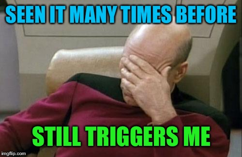Captain Picard Facepalm Meme | SEEN IT MANY TIMES BEFORE STILL TRIGGERS ME | image tagged in memes,captain picard facepalm | made w/ Imgflip meme maker