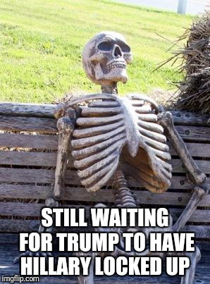 Waiting Skeleton Meme | STILL WAITING FOR TRUMP TO HAVE HILLARY LOCKED UP | image tagged in memes,waiting skeleton | made w/ Imgflip meme maker